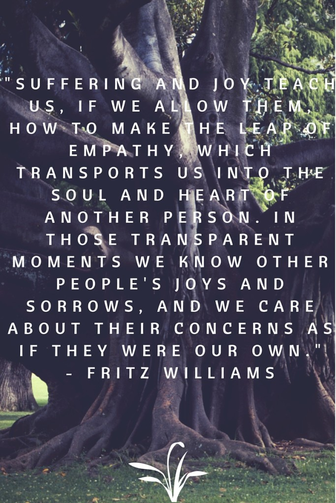 """Suffering and joy teach us, if we allow them, how to make the leap of empathy, which transports us into the soul and heart of another person. In those transparent moments we know other people's joys and sorrows, and we care about their concerns as if they were our own."" - Fritz Williams."